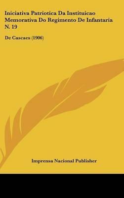 Iniciativa Patriotica Da Instituicao Memorativa Do Regimento de Infantaria N. 19: de Cascaes (1906) by Nacional Publisher Imprensa Nacional Publisher