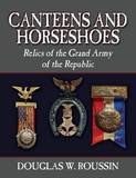 Canteens and Horseshoes: Relics of the Grand Army of the Republic by Douglas W Roussin