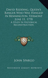 David Redding, Queen's Ranger Who Was Hanged in Bennington, Vermont June 11, 1778: A Study in Historical Reconstruction by John Spargo