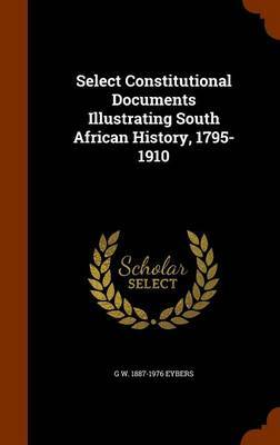 Select Constitutional Documents Illustrating South African History, 1795-1910 by G W 1887-1976 Eybers