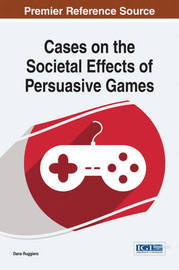 Cases on the Societal Effects of Persuasive Games by Dana Ruggiero