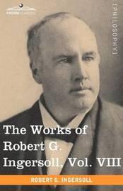 The Works of Robert G. Ingersoll, Vol. VIII (in 12 Volumes) by Robert Green Ingersoll