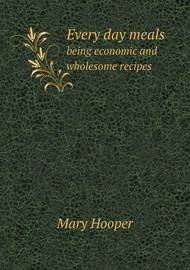 Every Day Meals Being Economic and Wholesome Recipes by Mary Hooper