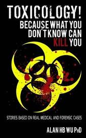 Toxicology! Because What You Don't Know Can Kill You by Dr Alan H B Wu