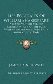 Life Portraits of William Shakespeare: A History of the Various Representations of the Poet, with an Examination Into Their Authenticity (1864) by James Hain Friswell