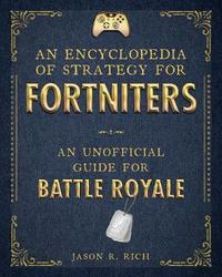 An Encyclopedia of Strategy for Fortniters by Jason R Rich