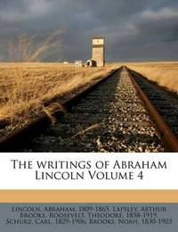The Writings of Abraham Lincoln Volume 4 by Abraham Lincoln