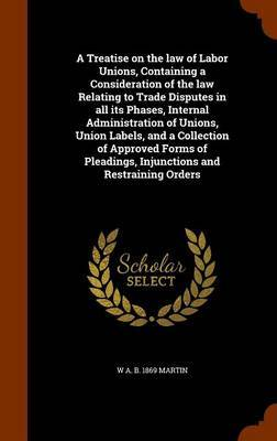A Treatise on the Law of Labor Unions, Containing a Consideration of the Law Relating to Trade Disputes in All Its Phases, Internal Administration of Unions, Union Labels, and a Collection of Approved Forms of Pleadings, Injunctions and Restraining Orders by W A B 1869 Martin image