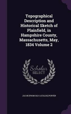 Topographical Description and Historical Sketch of Plainfield, in Hampshire County, Massachusetts, May, 1834 Volume 2 by Jacob [From Old Catalog] Porter
