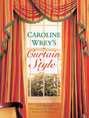 Caroline Wrey's Curtain Style: A Complete Step-by-step Course with 15 Projects by Lady Caroline Wrey