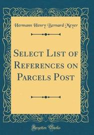 Select List of References on Parcels Post (Classic Reprint) by Hermann Henry Bernard Meyer image