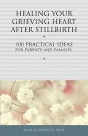 Healing Your Grieving Heart After Stillbirth by Alan D Wolfelt