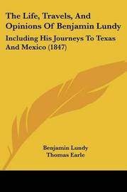 The Life, Travels, And Opinions Of Benjamin Lundy: Including His Journeys To Texas And Mexico (1847) by Benjamin Lundy image