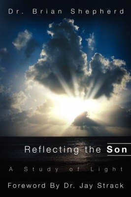 Reflecting the Son, a Study of Light by Dr. Brian Shepherd