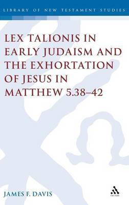 Lex Talionis in Early Judaism and the Exhortation of Jesus in Matthew 5.38-42 by James F. Davis