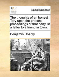 The Thoughts of an Honest Tory, Upon the Present Proceedings of That Party. in a Letter to a Friend in Town by Benjamin Hoadly
