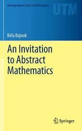 An Invitation to Abstract Mathematics by Bela Bajnok