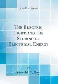 The Electric Light, and the Storing of Electrical Energy (Classic Reprint) by Gerald Molloy