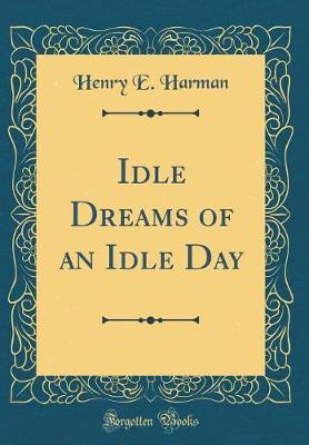 Idle Dreams of an Idle Day (Classic Reprint) by Henry E. Harman