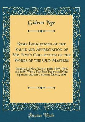 Some Indications of the Value and Appreciation of Mr. Nye's Collection of the Works of the Old Masters by Gideon Nye