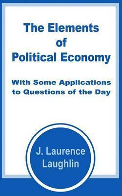The Elements of Political Economy with Some Applications to Questions of the Day by J. Laurence Laughlin