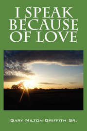 I Speak Because of Love by Gary Milton Griffith Sr