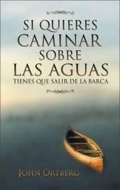 Si Quieres Caminar Sobre Las Aguas Tiene Que Salir De La Barca by John Ortberg