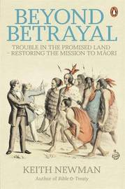 Beyond Betrayal: Trouble in the Promised Land - Restoring the Mission to Maori by Keith Newman