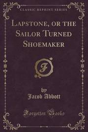 Lapstone, or the Sailor Turned Shoemaker (Classic Reprint) by Jacob Abbott image