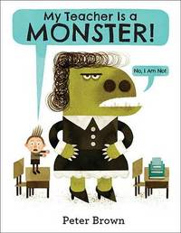 My Teacher Is a Monster! (No, I Am Not.) by Peter Brown