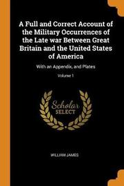 A Full and Correct Account of the Military Occurrences of the Late War Between Great Britain and the United States of America by William James