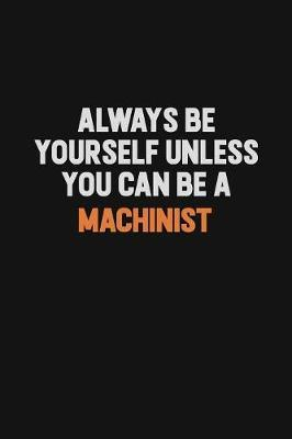 Always Be Yourself Unless You Can Be A Machinist by Camila Cooper