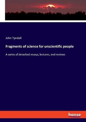 Fragments of science for unscientific people by John Tyndall
