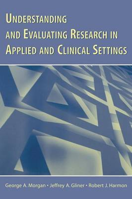 Understanding and Evaluating Research in Applied and Clinical Settings by George A Morgan