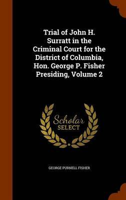 Trial of John H. Surratt in the Criminal Court for the District of Columbia, Hon. George P. Fisher Presiding, Volume 2 by George Purnell Fisher