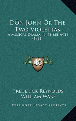 Don John or the Two Violettas: A Musical Drama, in Three Acts (1821) by Frederick Reynolds