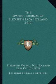 The Spanish Journal of Elizabeth Lady Holland (1910) the Spanish Journal of Elizabeth Lady Holland (1910) by Elizabeth Vassall Fox Holland
