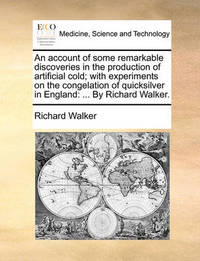 An Account of Some Remarkable Discoveries in the Production of Artificial Cold; With Experiments on the Congelation of Quicksilver in England by Richard Walker
