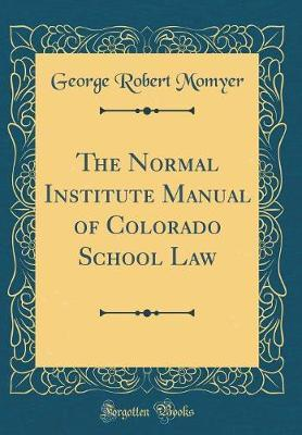 The Normal Institute Manual of Colorado School Law (Classic Reprint) by George Robert Momyer image