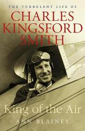 King of the Air: The Turbulent Life of Charles Kingsford Smith by Ann Blainey image