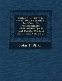 Histoire de Pierre Le Cruel, Roi de Castille Et de L Eon, Et Ev Enemens M Emorables Qui Se Sont Pass Es Pendant Son Rlegne, Volume 2... by John T Dillon