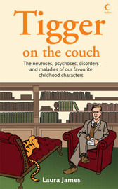 Tigger on the Couch: The Neuroses, Psychoses, Maladies and Disorders of Our Favourite Children's Characters by Laura James image