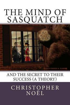 The Mind of Sasquatch: And the Secret to Their Success (a Theory) by Christopher Noel