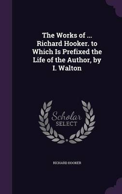 The Works of ... Richard Hooker. to Which Is Prefixed the Life of the Author, by I. Walton by Richard Hooker