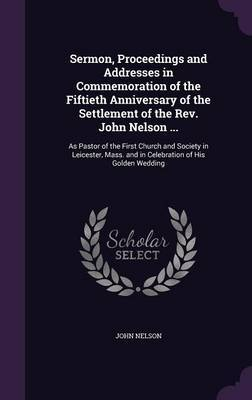 Sermon, Proceedings and Addresses in Commemoration of the Fiftieth Anniversary of the Settlement of the REV. John Nelson ... by John Nelson