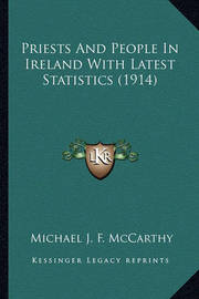 Priests and People in Ireland with Latest Statistics (1914) by Michael John Fitzgerald McCarthy