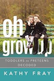 OH GROW UP…Toddlers to PreTeens Decoded (Latest International Edition) by Kathy Fray