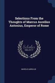 Selections from the Thoughts of Marcus Aurelius Antonius, Emperor of Rome by Marcus Aurelius image