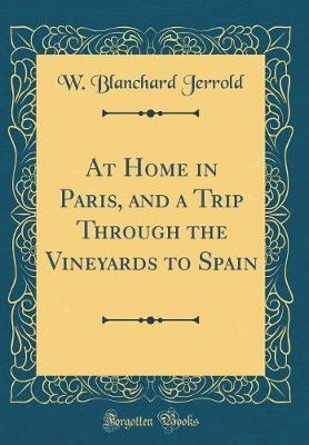 At Home in Paris, and a Trip Through the Vineyards to Spain (Classic Reprint) by W Blanchard Jerrold image