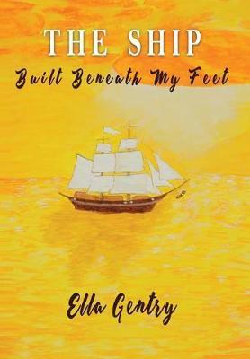 The Ship Built Beneath My Feet by Ella Gentry